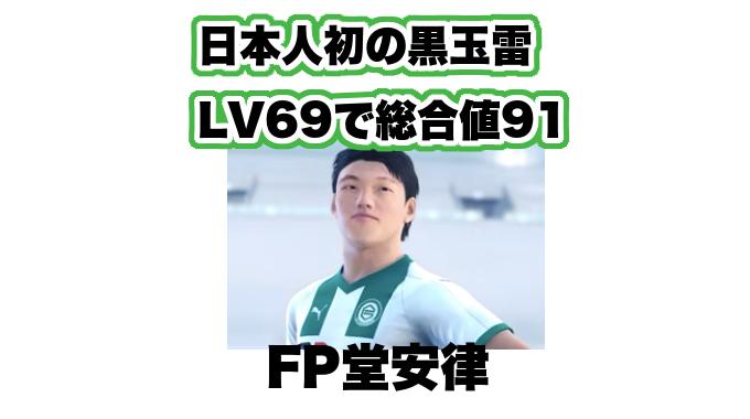 【FP堂安律が爆誕!(ウイイレ2019)】日本人初の黒玉雷選手へ!LV69で総合値91!